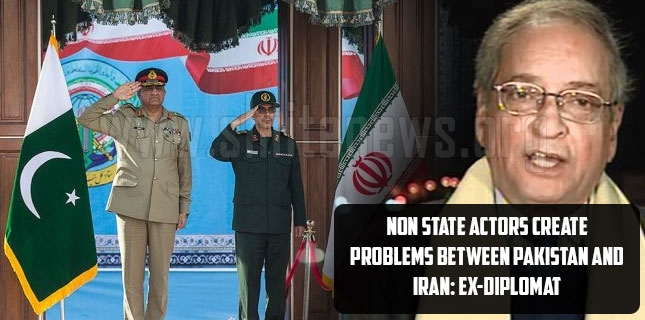 Non state actors create problems between Pakistan and Iran: ex-diplomat